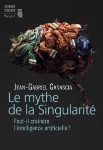 Jean-Gabriel Ganascia, Le mythe de la Singularité : faut-il craindre l'intelligence artificielle ? (2017)